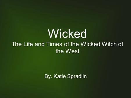 Wicked The Life and Times of the Wicked Witch of the West By. Katie Spradlin.
