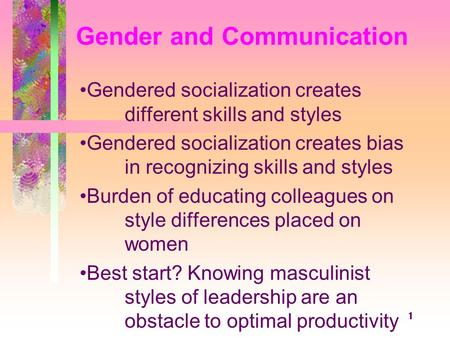 1 Gender and Communication Gendered socialization creates different skills and styles Gendered socialization creates bias in recognizing skills and styles.