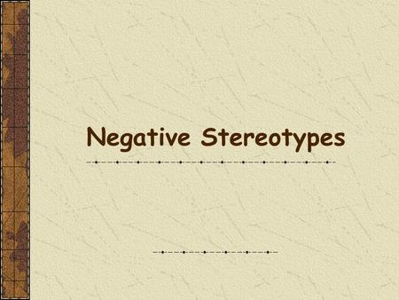 Negative Stereotypes WHAT IS A STEREOTYPE? A fixed, commonly held notion or image of a person or group, based on an oversimplification of some observed.