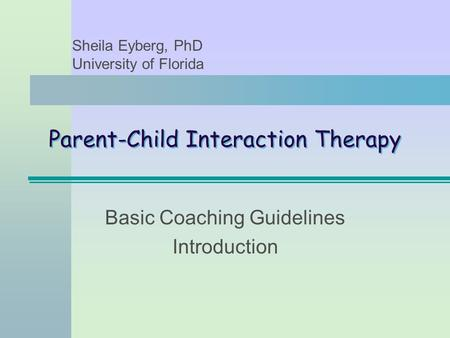 Parent-Child Interaction Therapy Basic Coaching Guidelines Introduction Sheila Eyberg, PhD University of Florida.