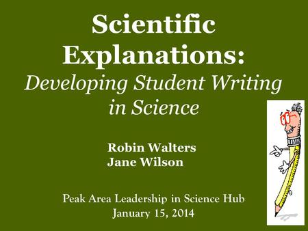 Scientific Explanations: Developing Student Writing in Science Robin Walters Jane Wilson Peak Area Leadership in Science Hub January 15, 2014.