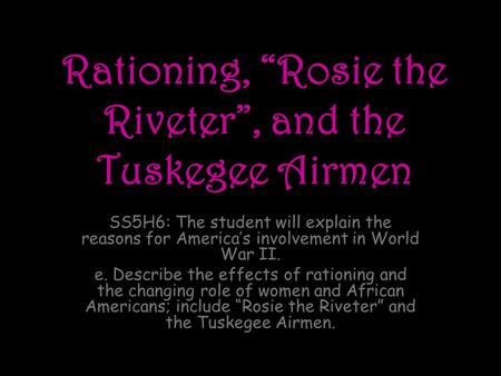 "Rationing, ""Rosie the Riveter"", and the Tuskegee Airmen SS5H6: The student will explain the reasons for America's involvement in World War II. e. Describe."