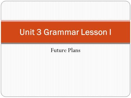 Unit 3 Grammar Lesson I Future Plans.
