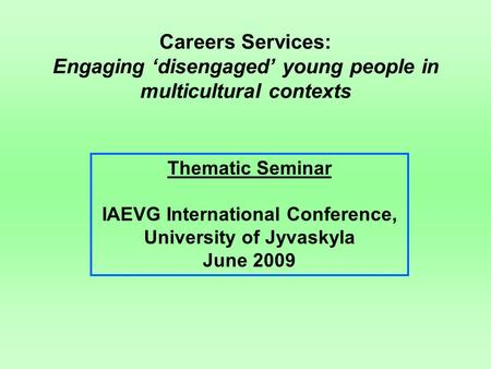 Careers Services: Engaging 'disengaged' young people in multicultural contexts Thematic Seminar IAEVG International Conference, University of Jyvaskyla.