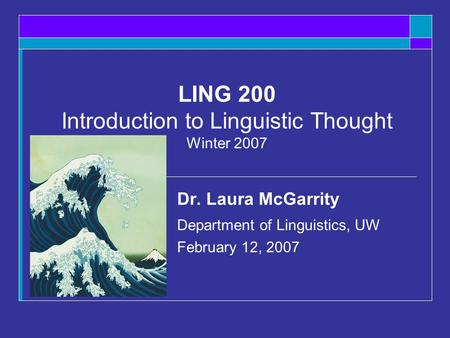 LING 200 Introduction to Linguistic Thought Winter 2007 Dr. Laura McGarrity Department of Linguistics, UW February 12, 2007.