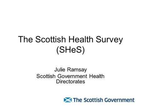 The Scottish Health Survey (SHeS) Julie Ramsay Scottish Government Health Directorates.