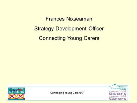 Connecting Young Carers © Frances Nixseaman Strategy Development Officer Connecting Young Carers.