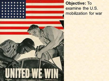 Objective: To examine the U.S. mobilization for war.