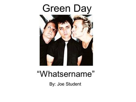 "Green Day ""Whatsername"" By: Joe Student. About Green Day Punk rock band. Came together in 1989. Billie Joe Armstrong, Mike Dirnt, and Tre Cool make up."
