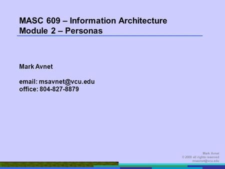 Mark Avnet © 2008 all rights reserved MASC 609 – Information Architecture Module 2 – Personas Mark Avnet   office: