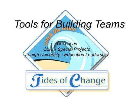 Tools for Building Teams Tim Lucas CLIU - Special Projects Lehigh University - Education Leadership.