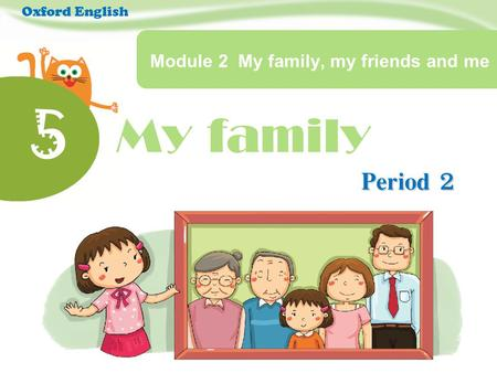 My family 5 Module 2 My family, my friends and me Period 2 Oxford English.