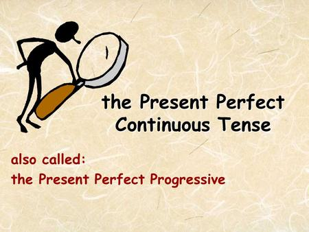 The Present Perfect Continuous Tense also called: the Present Perfect Progressive.