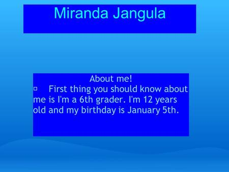 Miranda Jangula About me! First thing you should know about me is I'm a 6th grader. I'm 12 years old and my birthday is January 5th.