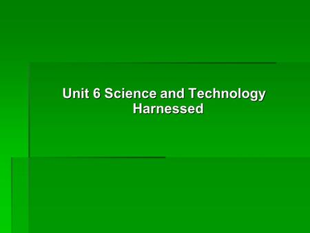 Unit 6 Science and Technology Harnessed Unit 6 Science and Technology Harnessed.