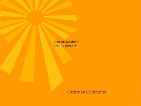 Aint no sunshine By: Bill Withers Chrismene Dorcenat.