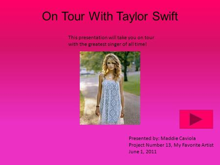 On Tour With Taylor Swift This presentation will take you on tour with the greatest singer of all time! Presented by: Maddie Caviola Project Number 13,