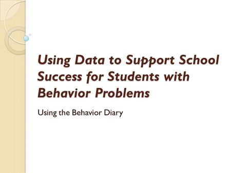 Using Data to Support School Success for Students with Behavior Problems Using the Behavior Diary.