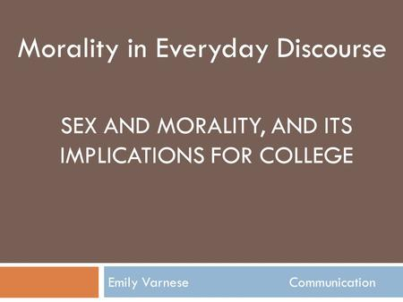 SEX AND MORALITY, AND ITS IMPLICATIONS FOR COLLEGE Emily Varnese Communication Morality in Everyday Discourse.