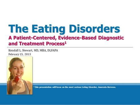 The Eating Disorders A Patient-Centered, Evidence-Based Diagnostic and Treatment Process 1 Kendall L. Stewart, MD, MBA, DLFAPA February 15, 2013 1 This.