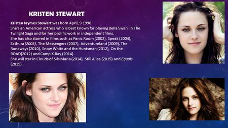 KRISTEN STEWART Kristen Jaymes Stewart was born April, 9 1990. She's an American actress who is best known for playing Bella Swan in The Twilight Saga.
