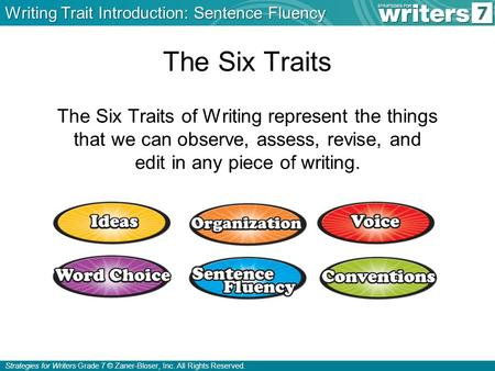 Strategies for Writers Grade 7 © Zaner-Bloser, Inc. All Rights Reserved. The Six Traits The Six Traits of Writing represent the things that we can observe,