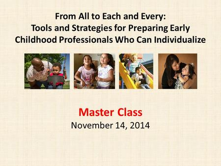 From All to Each and Every: Tools and Strategies for Preparing Early Childhood Professionals Who Can Individualize Master Class November 14, 2014.