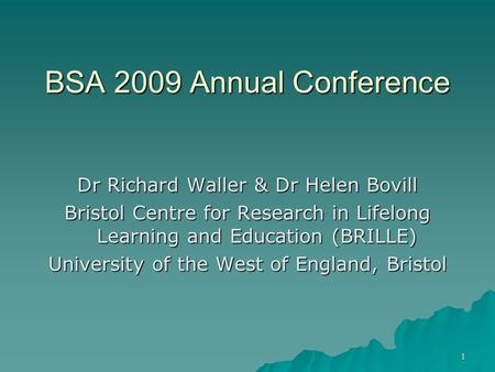 1 BSA 2009 Annual Conference Dr Richard Waller & Dr Helen Bovill Bristol Centre for Research in Lifelong Learning and Education (BRILLE) University of.