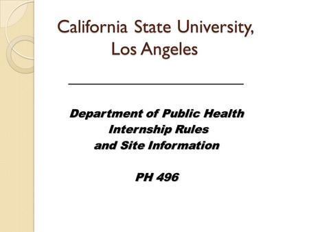 California State University, Los Angeles _______________________ Department of Public Health Internship Rules Internship Rules and Site Information PH.