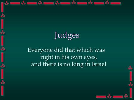 Judges Everyone did that which was right in his own eyes, and there is no king in Israel.