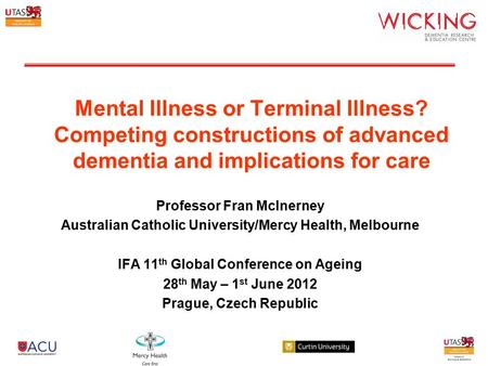 Mental Illness or Terminal Illness? Competing constructions of advanced dementia and implications for care Professor Fran McInerney Australian Catholic.