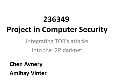 236349 Project in Computer Security Integrating TOR's attacks into the I2P darknet Chen Avnery Amihay Vinter.