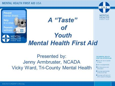 "A ""Taste"" of Youth Mental Health First Aid Presented by: Jenny Armbruster, NCADA Vicky Ward, Tri-County Mental Health."