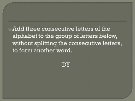 Add three consecutive letters of the alphabet to the group of letters below, without splitting the consecutive letters, to form another word. DY.