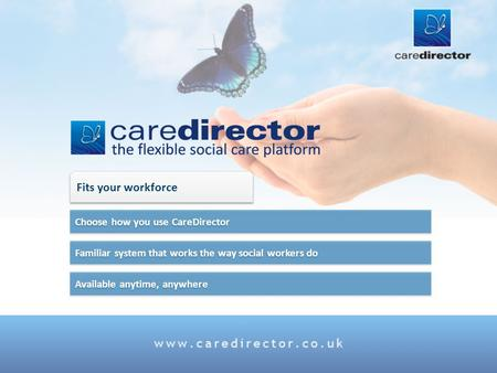 Available anytime, anywhere Familiar system that works the way social workers do Choose how you use CareDirector Fits your workforce.