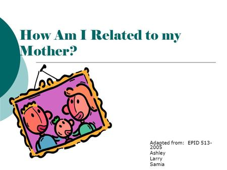 How Am I Related to my Mother? Adapted from: EPID 513- 2005 Ashley Larry Samia.