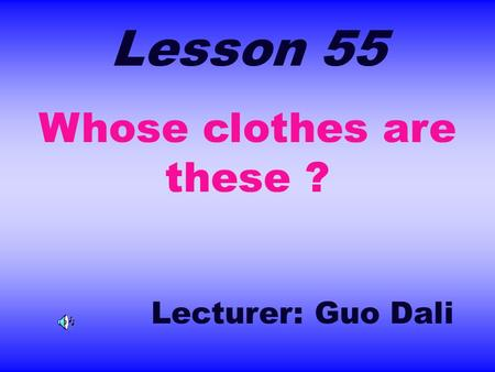 Lesson 55 Whose clothes are these ? Lecturer: Guo Dali.
