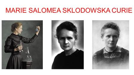 MARIE SALOMEA SKLODOWSKA CURIE. Marie Curie was born in Poland but she nationalize french when she was very young.