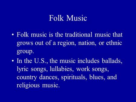 Folk Music Folk music is the traditional music that grows out of a region, nation, or ethnic group. In the U.S., the music includes ballads, lyric songs,