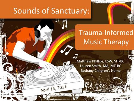 Sounds of Sanctuary: Matthew Phillips, LSW, MT-BC Lauren Smith, MA, MT-BC Bethany Children's Home April 14, 2011 Trauma-Informed <strong>Music</strong> <strong>Therapy</strong>.