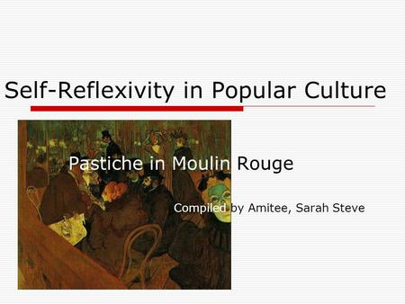Self-Reflexivity in Popular Culture Pastiche in Moulin Rouge Compiled by Amitee, Sarah Steve.