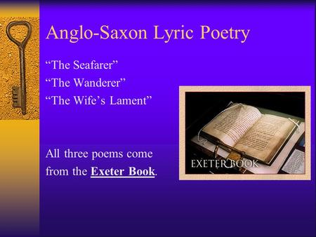"Anglo-Saxon Lyric Poetry ""The Seafarer"" ""The Wanderer"" ""The Wife's Lament"" All three poems come from the Exeter Book."