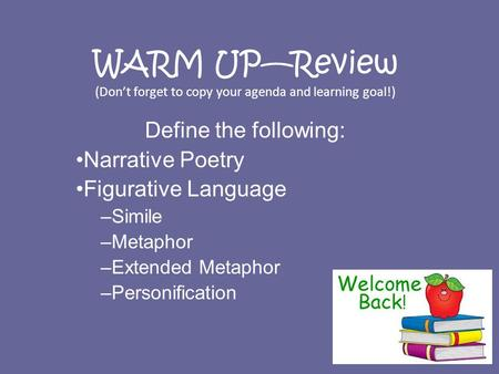 WARM UP—Review (Don't forget to copy your agenda and learning goal!) Define the following: Narrative Poetry Figurative Language –Simile –Metaphor –Extended.