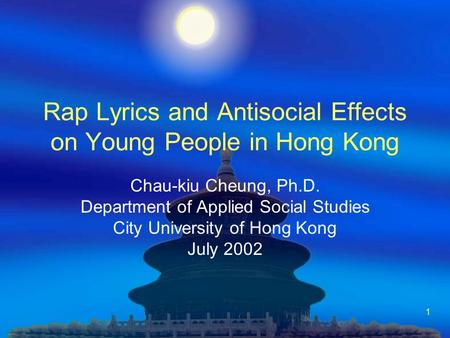 1 Rap Lyrics and Antisocial Effects on Young People in Hong Kong Chau-kiu Cheung, Ph.D. Department of Applied Social Studies City University of Hong Kong.
