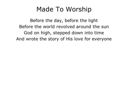Made To Worship Before the day, before the light Before the world revolved around the sun God on high, stepped down into time And wrote the story of His.