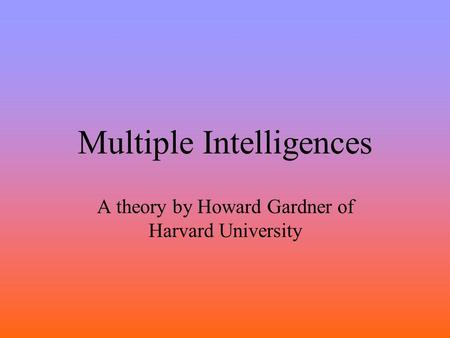 Multiple Intelligences A theory by Howard Gardner of Harvard University.