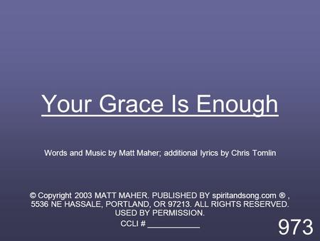 Your Grace Is Enough Words and Music by Matt Maher; additional lyrics by Chris Tomlin © Copyright 2003 MATT MAHER. PUBLISHED BY spiritandsong.com ®, 5536.