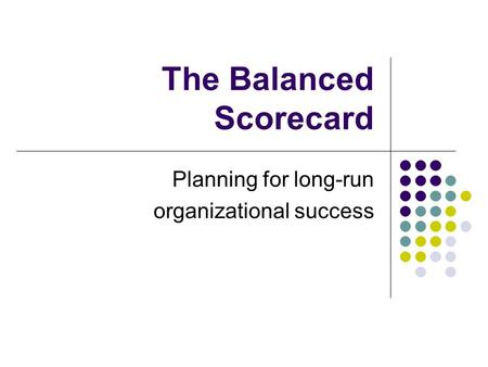 The Balanced Scorecard Planning for long-run organizational success.