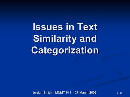 1 / 22 Issues in Text Similarity and Categorization Jordan Smith – MUMT 611 – 27 March 2008.