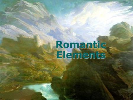Romantic Elements. Imagination What is it? Deals with: –Creative ideas –Seeing what you want in the world around you –Paradoxes What is a paradox? –Two.